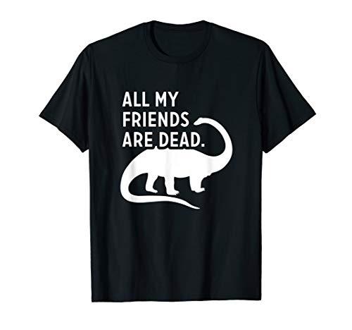 Funny Dinosaur All My Friends Are Dead Extinct Dino T Shirt