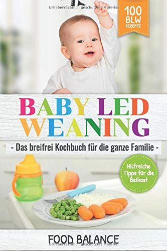 Baby Led Weaning: Das breifrei Kochbuch für die ganze Familie Hilfreiche Tipps für die Beikost 100 BLW Rezepte (Baby Ernährung, Band 1)