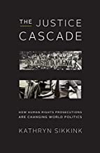 The Justice Cascade: How Human Rights Prosecutions Are Changing World Politics (The Norton Series in World Politics)