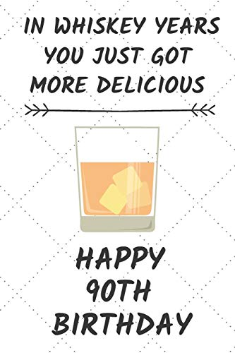 In Whiskey Years You Just Got More Delicious Happy 90th Birthday: 90 Year Old Birthday Gift Journal / Notebook / Diary / Unique Greeting Card Alternative