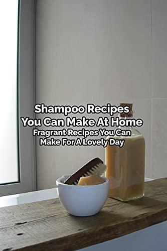 Shampoo Recipes You Can Make At Home: Fragrant Recipes You Can Make For A Lovely Day: Mother's Day Gift 2021, Happy Mother's Day, Gift for Mom (English Edition)