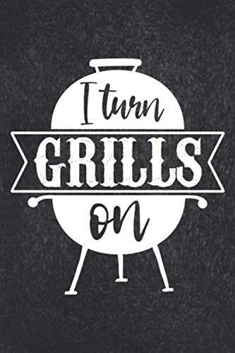 I Turn Grills On: BBQ Smoking Log Barbecue Or Barbeque Grilling Logbook For Pitmaster, Grilled Meat Cooking Over The Fire Grill