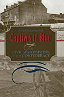 Captives in Blue: The Civil War Prisons of the Confederacy