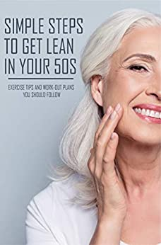 Simple Steps To Get Lean In Your 50s: Exercise Tips And Work-Out Plans You Should Follow: Fit And Fabulous Over 55