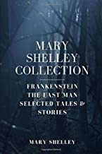 Mary Shelley Collection: Frankenstein, The Last Man, Selected Tales & Stories