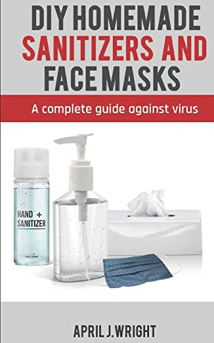 DIY HOMEMADE SANITIZER AND FACE MASKS: A set of recipes to make DIY hands sanitizer, Spray and Disinfectant Wipes and a step-by-step illustrated guide for homemade washable and reusable Face Masks