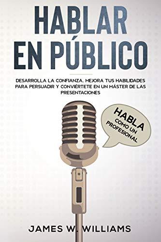 Hablar en público: Habla como un profesional - Desarrolla la confianza, mejora tus habilidades para