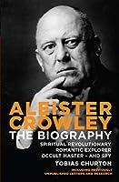 Aleister Crowley: The Biography: Spiritual Revolutionary, Romantic Explorer, Occult Master and Spy