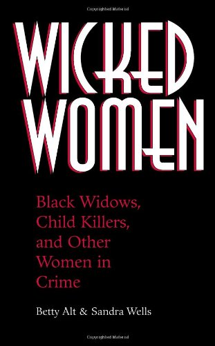 Wicked Women: Black Widows, Child Killers, And Other Women In Crime