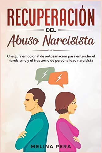 Recuperación del abuso narcisista: Una guía emocional de autosanación para entender el narcisismo y el trastorno de personalidad narcisista [Narcissistic Abuse, Spanish Edition]