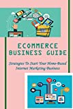 Ecommerce Business Guide: Strategies To Start Your Home-Based Internet Marketing Business: Guide To Aliexpress Dropshipping