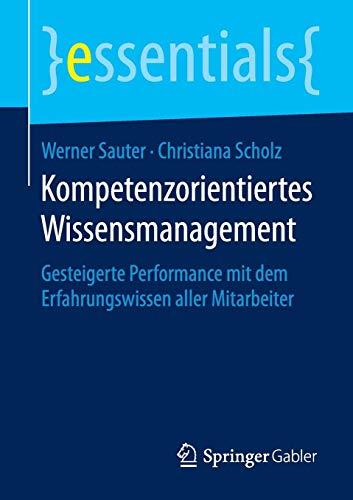 Kompetenzorientiertes Wissensmanagement: Gesteigerte Performance mit dem Erfahrungswissen aller Mitarbeiter (essentials)