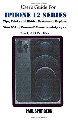 User's Guide For iPhone 12 Series: Tips, Tricks and Hidden Features to Explore Your iOS 14 Powered iPhone 12 mini,12 , 12 Pro And 12 Pro Max