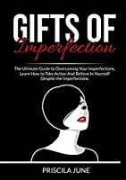 Gifts of Imperfection: The Ultimate Guide to Overcoming Your Imperfections, Learn How to Take Action And Believe In Yourself Despite the Imperfections