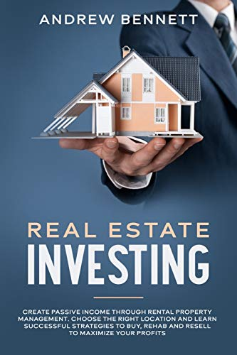 Real Estate Investing Books! - Real Estate Investing: Create Passive Income through Rental Property Management. Choose the Right Location and Learn Successful Strategies to Buy, Rehab and Resell to Maximize Your Profits
