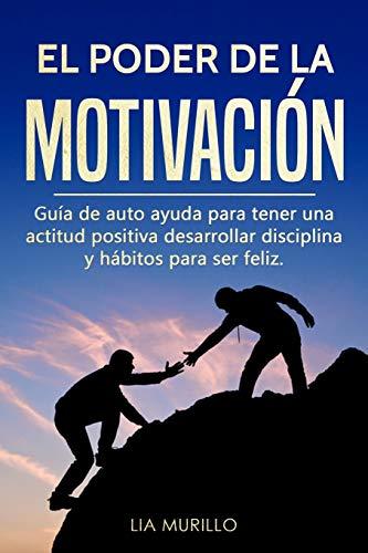 EL PODER DE LA MOTIVACIÓN : Guía de autoayuda para tener una actitud positiva, desarrollar disciplina y hábitos para ser feliz.