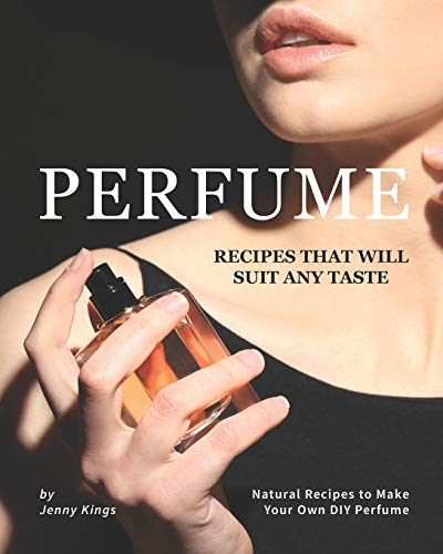 Perfume Recipes That Will Suit Any Taste: Natural Recipes to Make Your Own DIY Perfume