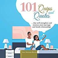 101 Quips and Quotes: That Will Strengthen and Sweeten Your Marriage and Family Relationships