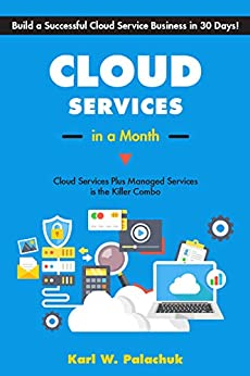 Cloud Services in a Month: Build a Successful Cloud Service Business in 30 Days by [Karl Palachuk]
