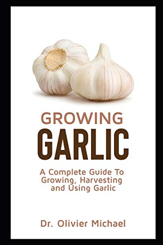 Growing Garlic: A Complete Guide To Growing, Harvesting and Using Garlic