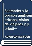Santander y la opinión angloamericana: Visión de viajeros y periódicos 1821-1840 (Colección monográfica)