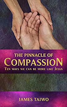 The Pinnacle of Compassion: Ten Ways We Can Be More Like Jesus by [James Taiwo]