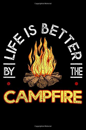 LIFE IS THE BETTER BY THE CAMPFIRE: life is better by the campfire camping camp vacation camper Journal/ Notebook Blank Lined Ruled 6''x9'' 120 Pages