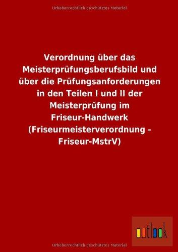 Verordnung über das Meisterprüfungsberufsbild und über die Prüfungsanforderungen in den Teilen I und II der Meisterprüfung im Friseur-Handwerk (Friseurmeisterverordnung - Friseur-MstrV)