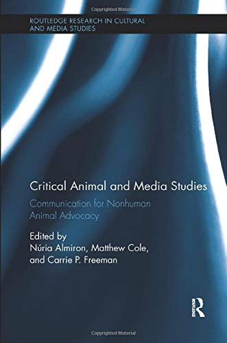 Critical Animal and Media Studies: Communication for Nonhuman Animal Advocacy (Routledge Research in Cultural and Media Studies)