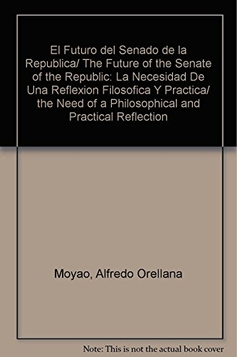 El Futuro del Senado de la Republica/ The Future of the Senate of the Republic: La Necesidad De Una Reflexion Filosofica Y Practica/ the Need of a Philosophical and Practical Reflection