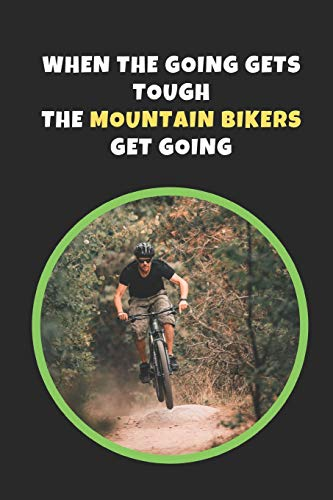 When The Going Gets Tough, The Mountain Bikers Get Going: Mountain Biking Novelty Lined Notebook / Journal To Write In Perfect Gift Item (6 x 9 inches)
