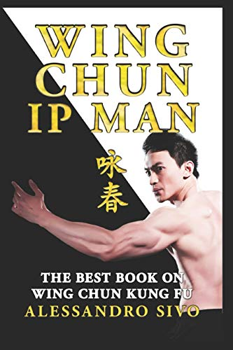 IP MAN WING CHUN - THE BEST BOOK ON WING CHUN KUNG FU - ENGLISH EDITION - 2018 * NEW*: THE MOST POWERFUL STYLE OF KUNG FU PRACTICED BY IP MAN AND BRUCE LEE - HISTORY, PHILOSOPHY AND TECHNIQUES