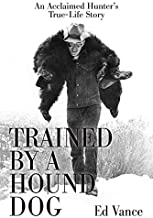 Trained by a Hound Dog: An Acclaimed Hunter's True-Life Story