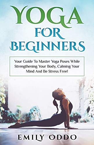 Yoga For Beginners: Your Guide To Master Yoga Poses While Strengthening Your Body, Calming Your Mind And Be Stress Free!