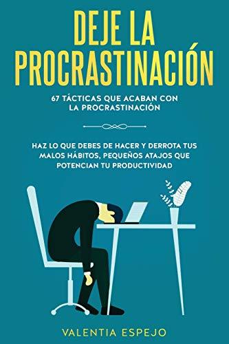 Deje la procrastinación: 67 tácticas que acaban con la procrastinación: Haz lo que debes de hacer y derrota tus malos hábitos, pequeños atajos que potencian tu productividad