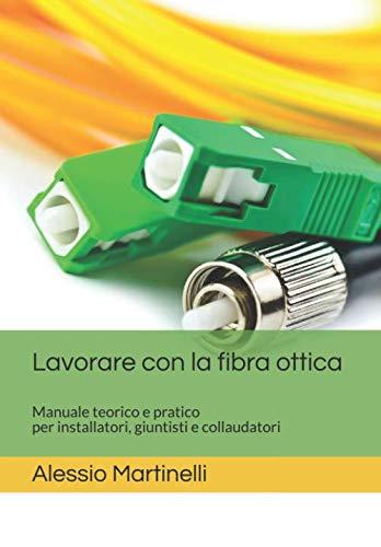 Lavorare con la fibra ottica: Manuale teorico pratico per tecnici, installatori e giuntisti