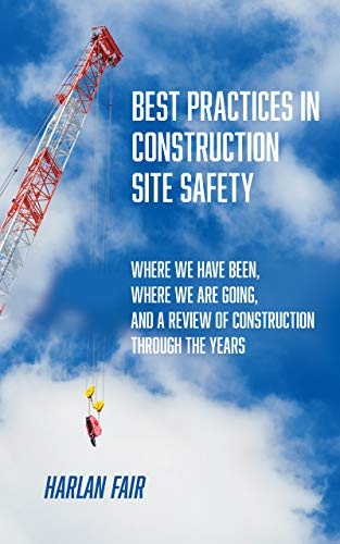 Best Practices in Construction Site Safety: Where We have Been, Where We are Going, and a Review of Construction Through the Years (English Edition)