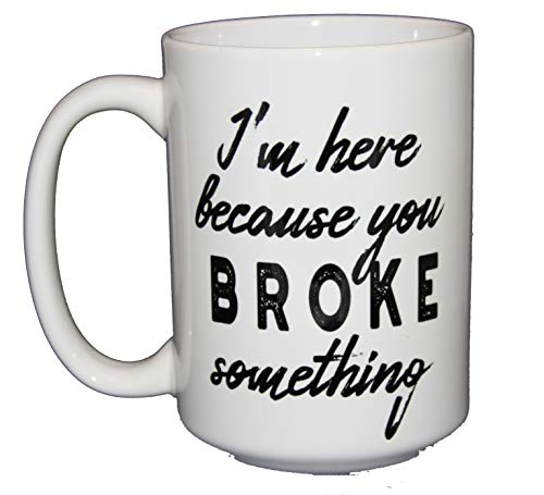 I'm Here Because You BROKE Something - 15oz Coffee Mug - Funny Gift for Support Staff