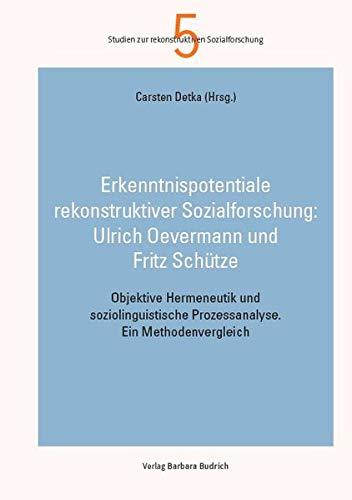 Erkenntnispotentiale rekonstruktiver Sozialforschung: Ulrich Oevermann und Fritz Schütze: Objektive Hermeneutik und soziolinguistische Prozessanalyse. ... Prozessanalyse. Ein Methodenvergleich