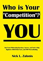 """Who Is Your """"Competition""""? YOU: Real Estate Wholesaling Questions, Answers and Tools to Help Beginners CRUSH Their Fears, and STOP Procrastinating"""