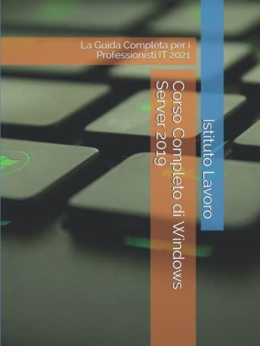 Corso Completo di Windows Server 2019: La Guida Completa per i Professionisti IT 2021