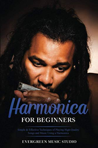Harmonica for Beginners: Simple & Effective Techniques of Playing High-Quality Songs and Music Using a Harmonica