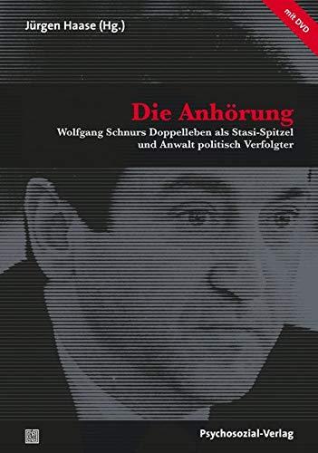 Die Anhörung: Wolfgang Schnurs Doppelleben als Stasi-Spitzel und Anwalt politisch Verfolgter (mit DVD) (Forum Psychosozial)