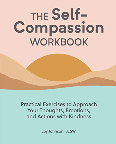 The Self Compassion Workbook: Practical Exercises to Approach Your Thoughts, Emotions, and Actions w
