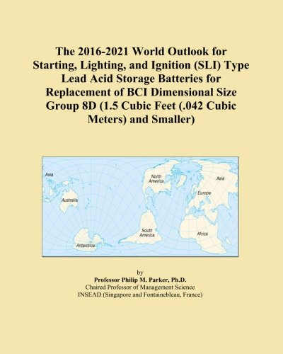 The 2016-2021 World Outlook for Starting, Lighting, and Ignition (SLI) Type Lead Acid Storage Batteries for Replacement of BCI Dimensional Size Group ... Cubic Feet (.042 Cubic Meters) and Smaller)