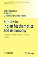 Studies in Indian Mathematics and Astronomy: Selected Articles of Kripa Shankar Shukla (Sources and Studies in the History of Mathematics and Physical Sciences)