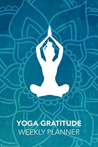 Yoga Gratitude: Weekly Planner to increase Productivity & Happiness - Organizer & Gratitude Journal for Stress Relief, Happiness and Relaxation for Yoga lovers 6x9 glossy