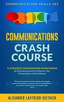 Communications Crash Course: 11 Strategic Conversation Frameworks for Everyday Scenarios to Enhance Your Conversations and Confidence (Communication Skills 101) by [Alixander Laffredo-Dietrich]