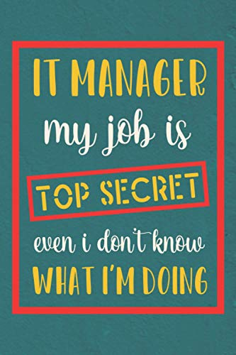 IT Manager My Job is Top Secret: Blank Notebook Journal (Funny IT Manager Gifts for Men)