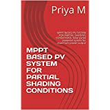 MPPT BASED PV SYSTEM FOR PARTIAL SHADING CONDITIONS: MPPT BASED PV SYSTEM FOR PARTIAL SHADING CONDITIONS. Solar panel powered system for maximum power output (English Edition)